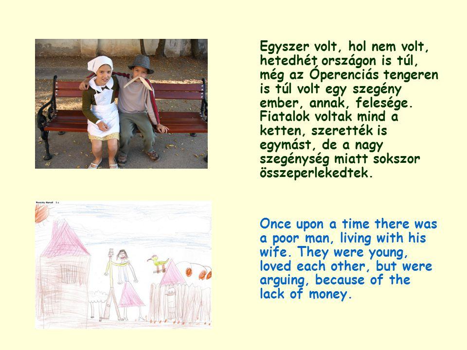 Egyszer volt, hol nem volt, hetedhét országon is túl, még az Óperenciás tengeren is túl volt egy szegény ember, annak, felesége. Fiatalok voltak mind