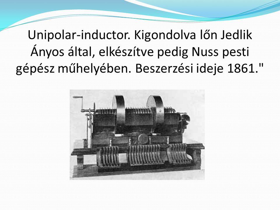 Unipolar-inductor. Kigondolva lőn Jedlik Ányos által, elkészítve pedig Nuss pesti gépész műhelyében. Beszerzési ideje 1861.