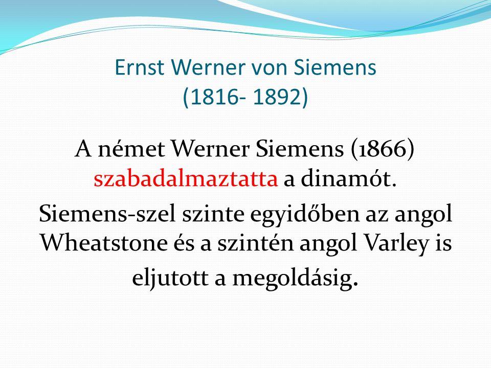 Ernst Werner von Siemens (1816- 1892) A német Werner Siemens (1866) szabadalmaztatta a dinamót. Siemens-szel szinte egyidőben az angol Wheatstone és a