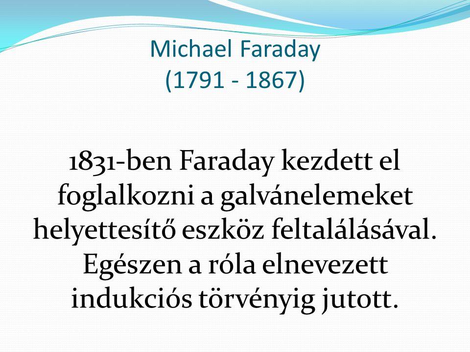 Michael Faraday (1791 - 1867) 1831-ben Faraday kezdett el foglalkozni a galvánelemeket helyettesítő eszköz feltalálásával. Egészen a róla elnevezett i