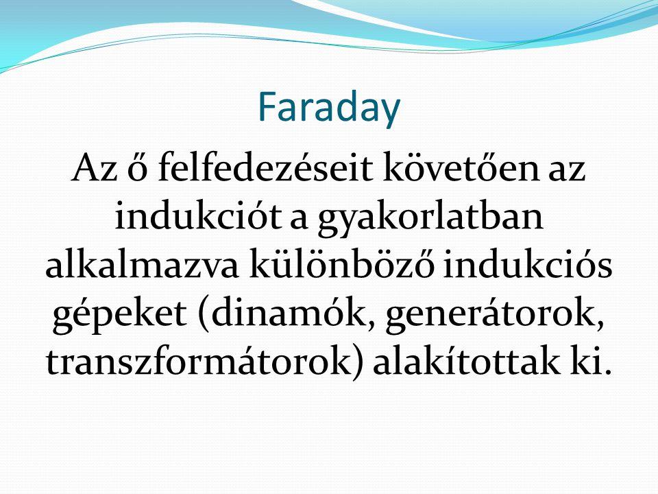 Faraday Az ő felfedezéseit követően az indukciót a gyakorlatban alkalmazva különböző indukciós gépeket (dinamók, generátorok, transzformátorok) alakít