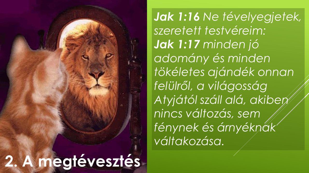 Jak 1:16 Ne tévelyegjetek, szeretett testvéreim: Jak 1:17 minden jó adomány és minden tökéletes ajándék onnan felülről, a világosság Atyjától száll al