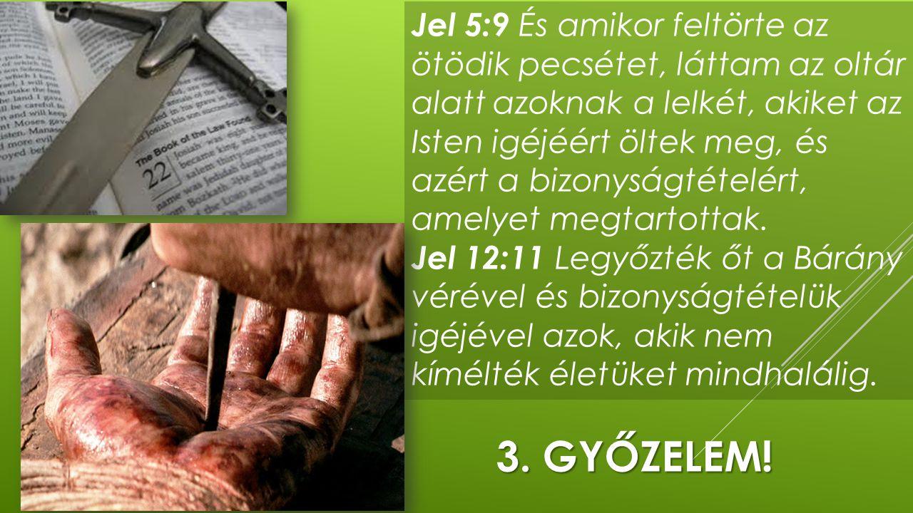 3. GYŐZELEM! Jel 5:9 És amikor feltörte az ötödik pecsétet, láttam az oltár alatt azoknak a lelkét, akiket az Isten igéjéért öltek meg, és azért a biz