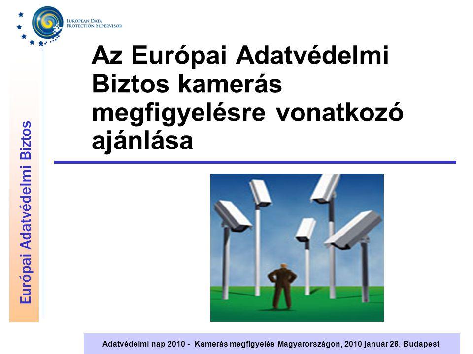 Európai Adatvédelmi Biztos Adatvédelmi nap 2010 - Kamerás megfigyelés Magyarországon, 2010 január 28, Budapest Az Európai Adatvédelmi Biztos kamerás megfigyelésre vonatkozó ajánlása