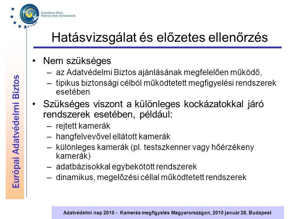 Európai Adatvédelmi Biztos Adatvédelmi nap 2010 - Kamerás megfigyelés Magyarországon, 2010 január 28, Budapest Hatásvizsgálat és előzetes ellenőrzés Nem szükséges –az Adatvédelmi Biztos ajánlásának megfelelően működő, –tipikus biztonsági célból működtetett megfigyelési rendszerek esetében Szükséges viszont a különleges kockázatokkal járó rendszerek esetében, például: –rejtett kamerák –hangfelvevővel ellátott kamerák –különleges kamerák (pl.