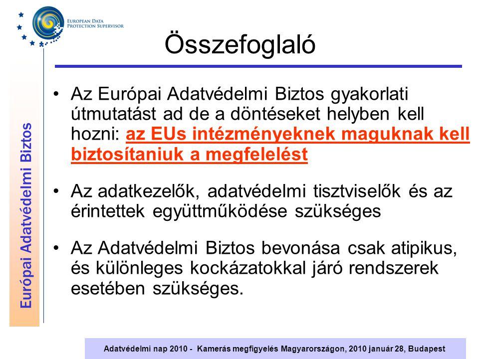 Európai Adatvédelmi Biztos Adatvédelmi nap 2010 - Kamerás megfigyelés Magyarországon, 2010 január 28, Budapest Összefoglaló Az Európai Adatvédelmi Biztos gyakorlati útmutatást ad de a döntéseket helyben kell hozni: az EUs intézményeknek maguknak kell biztosítaniuk a megfelelést Az adatkezelők, adatvédelmi tisztviselők és az érintettek együttműködése szükséges Az Adatvédelmi Biztos bevonása csak atipikus, és különleges kockázatokkal járó rendszerek esetében szükséges.