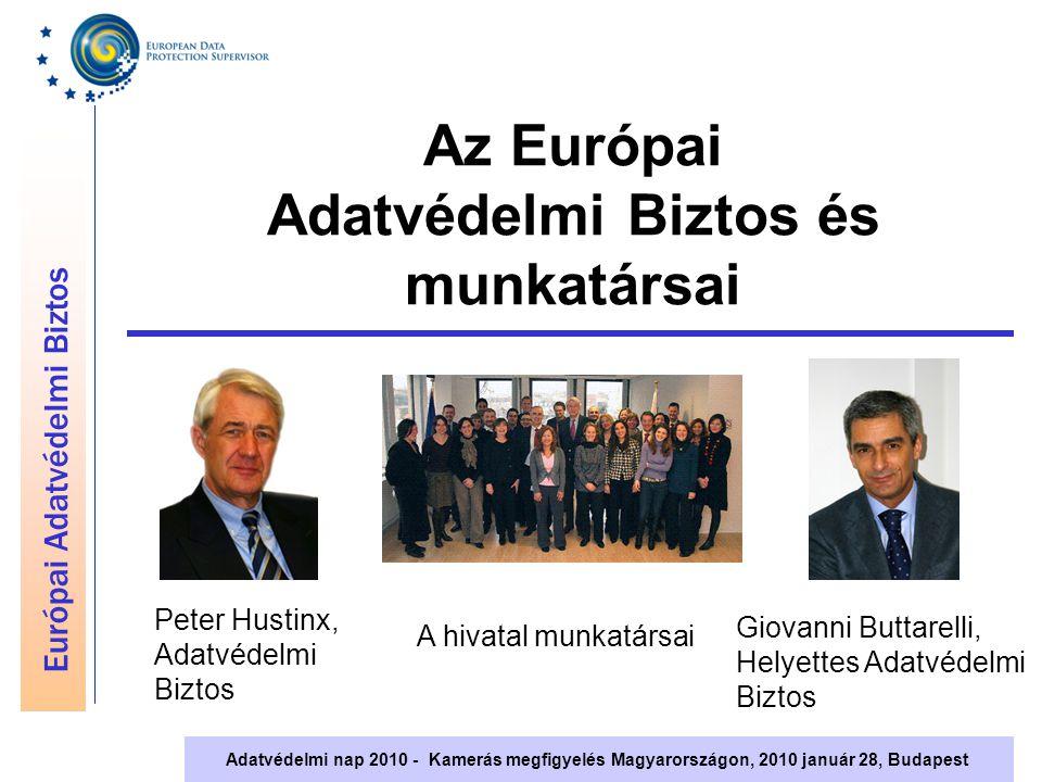 Európai Adatvédelmi Biztos Adatvédelmi nap 2010 - Kamerás megfigyelés Magyarországon, 2010 január 28, Budapest Az Európai Adatvédelmi Biztos feladatköre Az Uniós intézmények és szervek felügyelete Tanácsadás az Uniós jogalkotás során Együttműködés nemzeti adatvédelmi hatóságokkal és egyéb adatvédelmi szervekkel