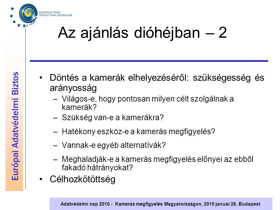 Európai Adatvédelmi Biztos Adatvédelmi nap 2010 - Kamerás megfigyelés Magyarországon, 2010 január 28, Budapest Az ajánlás dióhéjban – 2 Döntés a kamerák elhelyezéséről: szükségesség és arányosság –Világos-e, hogy pontosan milyen célt szolgálnak a kamerák.