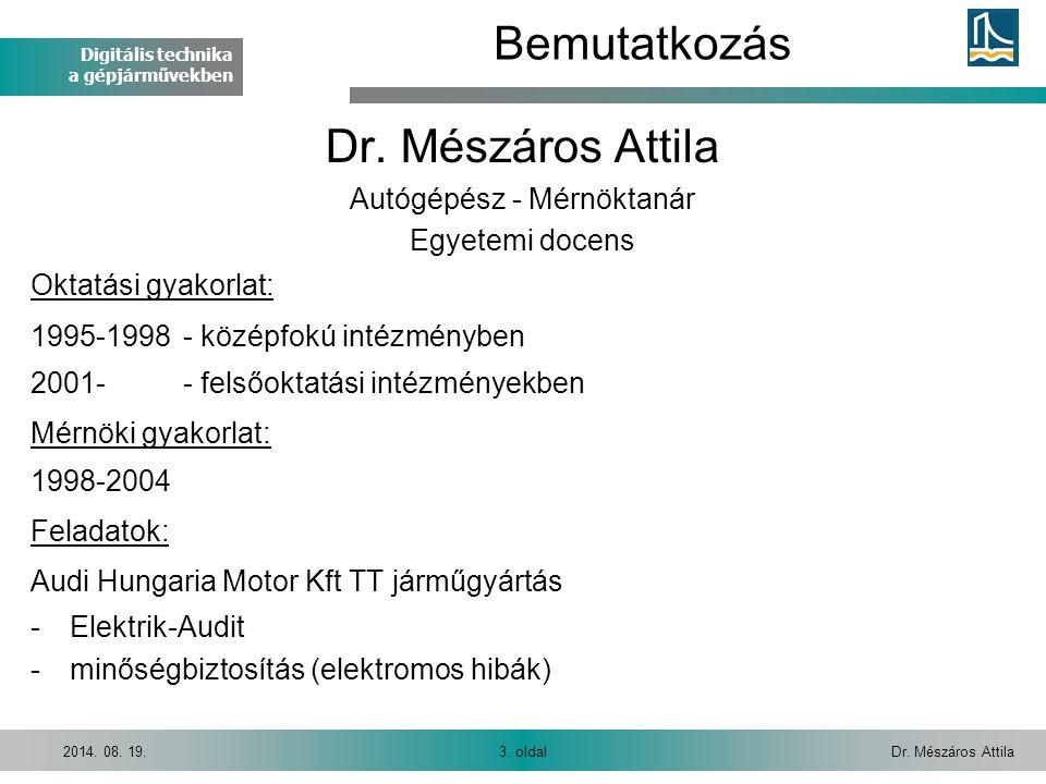 Digitális technika a gépjárművekben Dr. Mészáros Attila3. oldal2014. 08. 19. Bemutatkozás Dr. Mészáros Attila Autógépész - Mérnöktanár Egyetemi docens