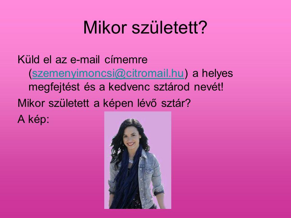 Mikor született? Küld el az e-mail címemre (szemenyimoncsi@citromail.hu) a helyes megfejtést és a kedvenc sztárod nevét!szemenyimoncsi@citromail.hu Mi