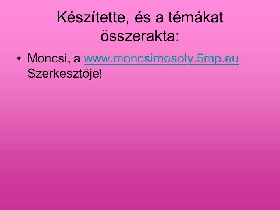 Készítette, és a témákat összerakta: Moncsi, a www.moncsimosoly.5mp.eu Szerkesztője!www.moncsimosoly.5mp.eu