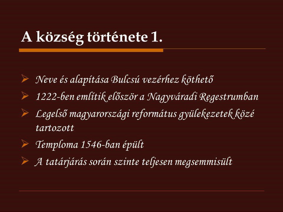 A község története 1.  Neve és alapítása Bulcsú vezérhez köthető  1222-ben említik először a Nagyváradi Regestrumban  Legelső magyarországi reformá