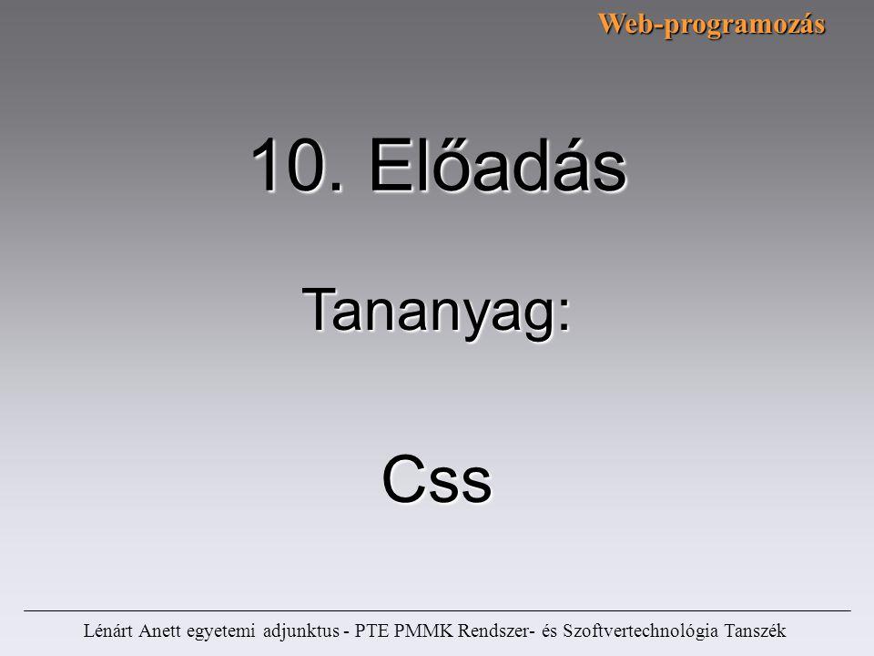 Lénárt Anett egyetemi adjunktus - PTE PMMK Rendszer- és Szoftvertechnológia Tanszék 10. Előadás Css Tananyag:Web-programozás
