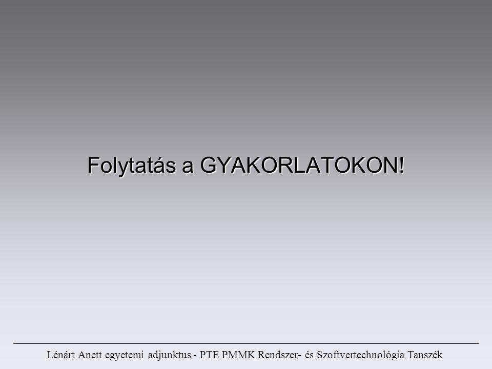 Folytatás a GYAKORLATOKON! Lénárt Anett egyetemi adjunktus - PTE PMMK Rendszer- és Szoftvertechnológia Tanszék