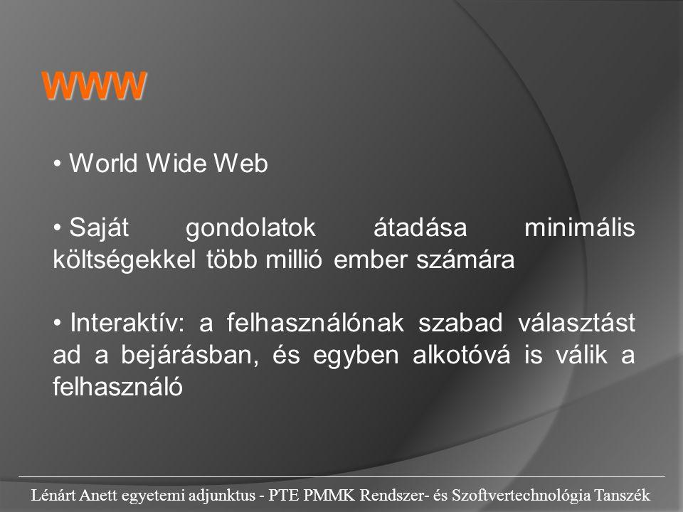 Lénárt Anett egyetemi adjunktus - PTE PMMK Rendszer- és Szoftvertechnológia Tanszék World Wide Web Saját gondolatok átadása minimális költségekkel több millió ember számára Interaktív: a felhasználónak szabad választást ad a bejárásban, és egyben alkotóvá is válik a felhasználó WWW