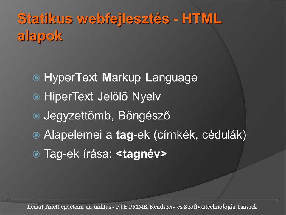 Statikus webfejlesztés - HTML alapok  HyperText Markup Language  HiperText Jelölő Nyelv  Jegyzettömb, Böngésző  Alapelemei a tag-ek (címkék, cédulák)  Tag-ek írása: Lénárt Anett egyetemi adjunktus - PTE PMMK Rendszer- és Szoftvertechnológia Tanszék