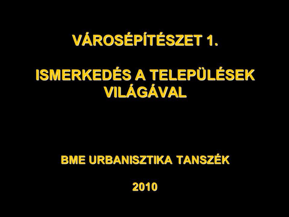 VÁROSÉPÍTÉSZET 1. ISMERKEDÉS A TELEPÜLÉSEK VILÁGÁVAL BME URBANISZTIKA TANSZÉK 2010