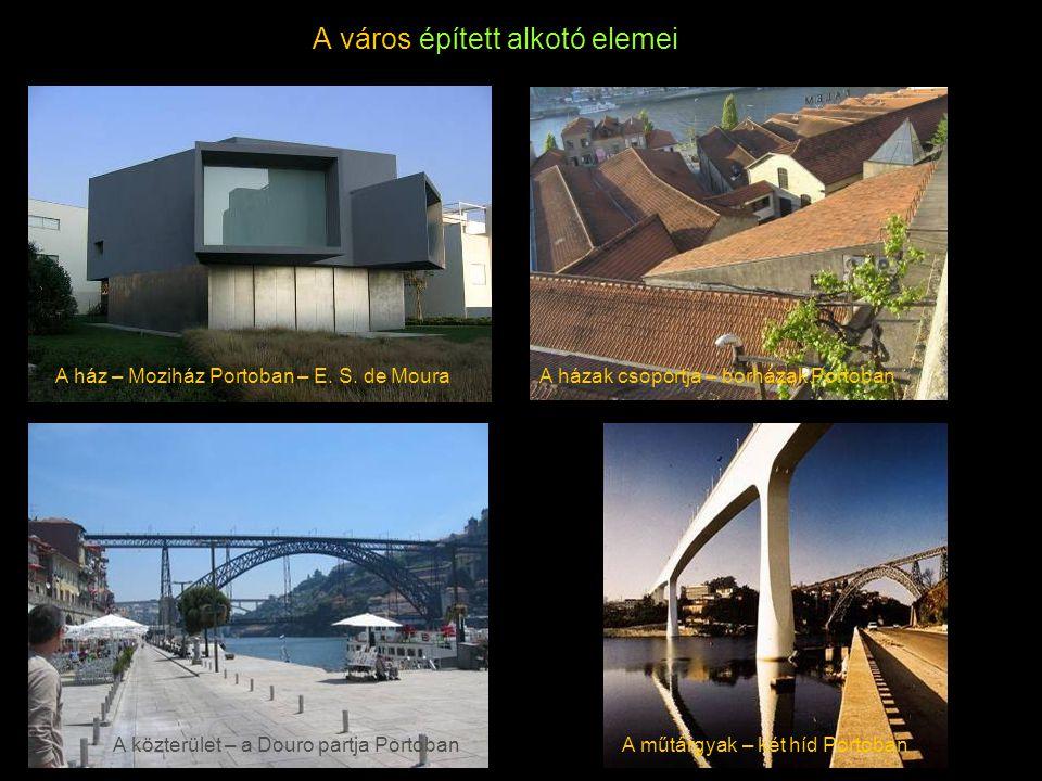 A város épített alkotó elemei A ház – Moziház Portoban – E. S. de MouraA házak csoportja – borházak Portoban A közterület – a Douro partja PortobanA m