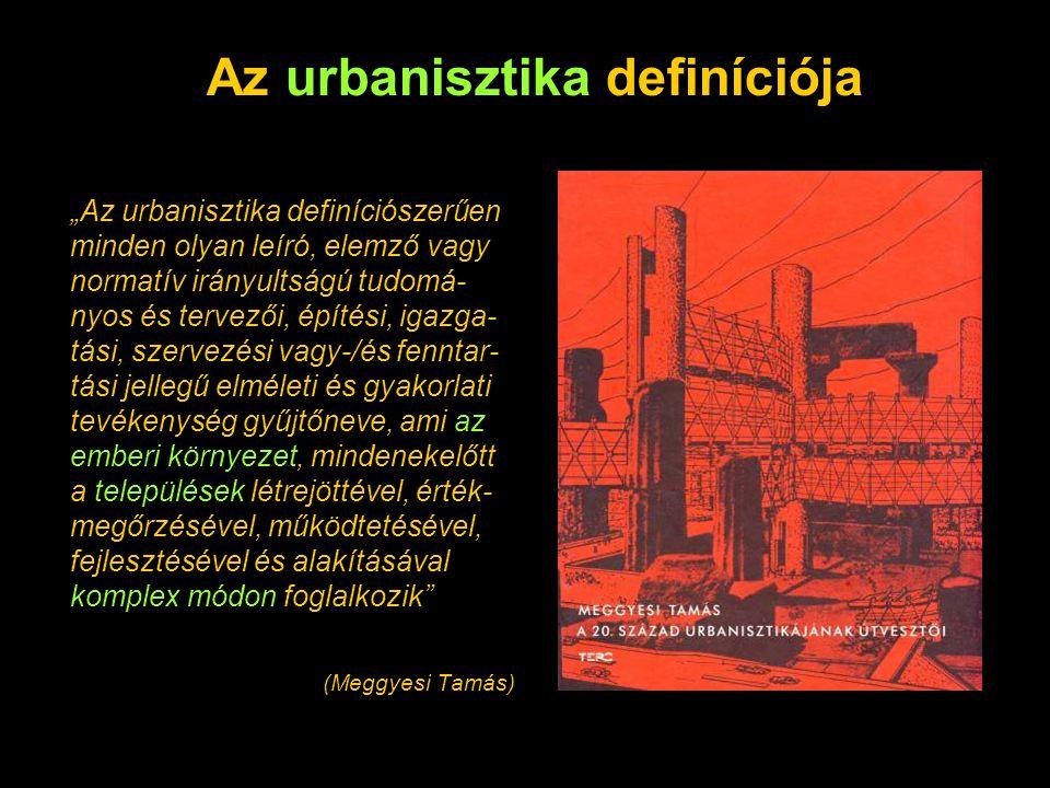 """""""Az urbanisztika definíciószerűen minden olyan leíró, elemző vagy normatív irányultságú tudomá- nyos és tervezői, építési, igazga- tási, szervezési va"""