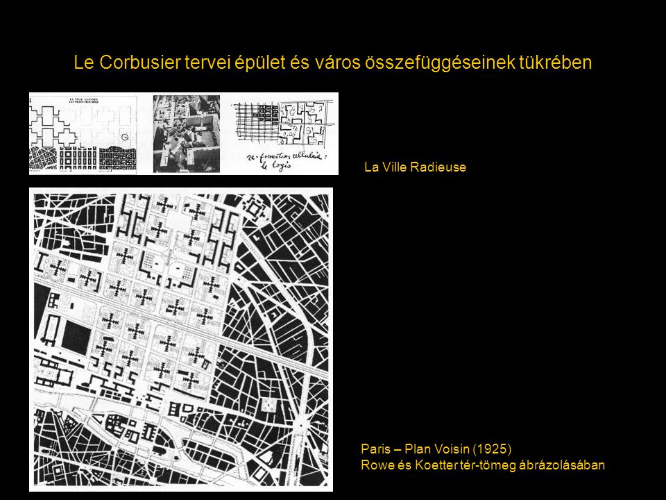 Le Corbusier tervei épület és város összefüggéseinek tükrében La Ville Radieuse Paris – Plan Voisin (1925) Rowe és Koetter tér-tömeg ábrázolásában