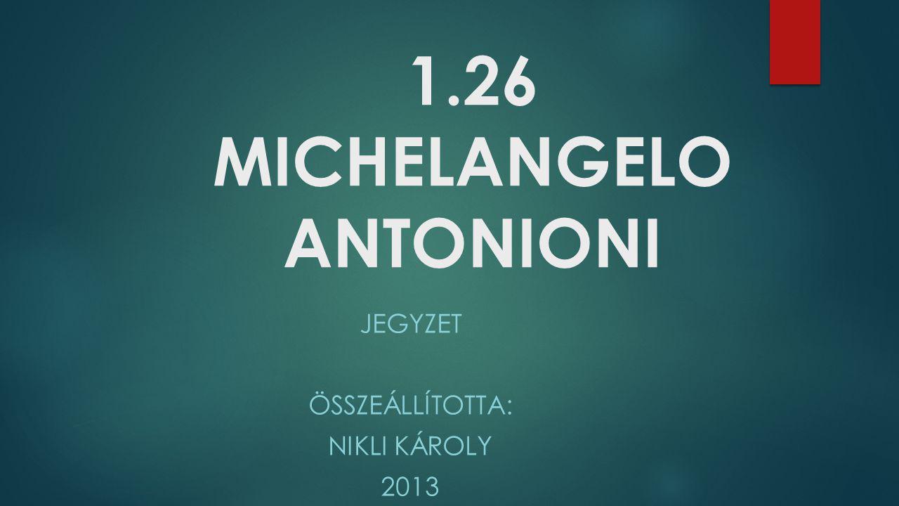 1.26 MICHELANGELO ANTONIONI JEGYZET ÖSSZEÁLLÍTOTTA: NIKLI KÁROLY 2013