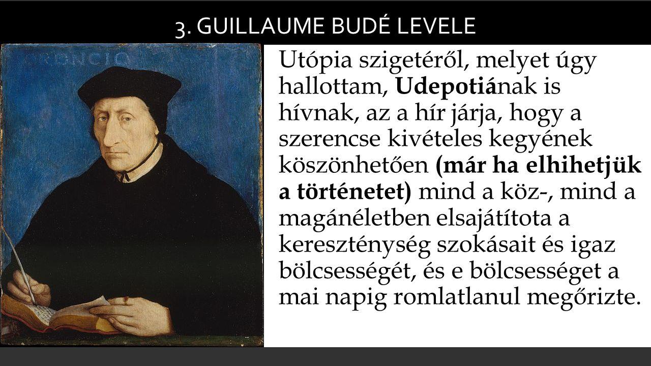 3. GUILLAUME BUDÉ LEVELE  Utópia szigetéről, melyet úgy hallottam, Udepotiá nak is hívnak, az a hír járja, hogy a szerencse kivételes kegyének köszön
