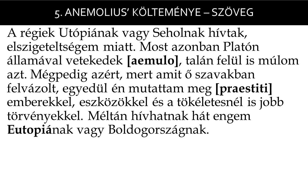 5. ANEMOLIUS' KÖLTEMÉNYE – SZÖVEG  A régiek Utópiának vagy Seholnak hívtak, elszigeteltségem miatt. Most azonban Platón államával vetekedek [aemulo],