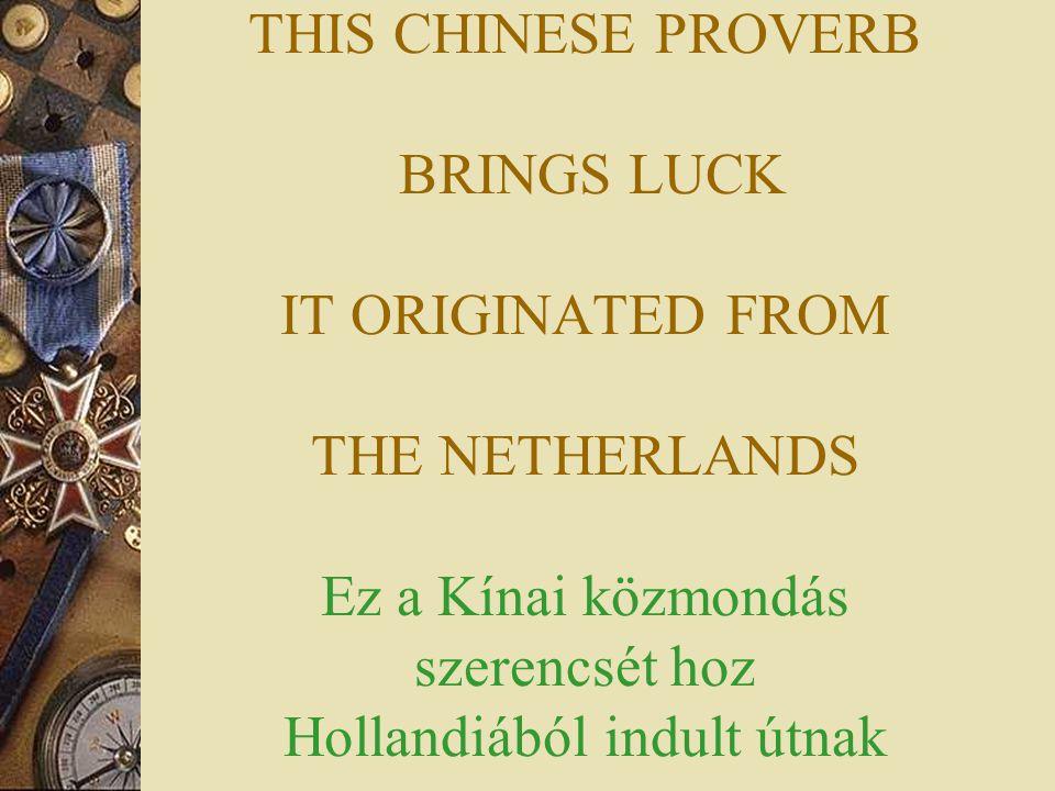 THIS CHINESE PROVERB BRINGS LUCK IT ORIGINATED FROM THE NETHERLANDS Ez a Kínai közmondás szerencsét hoz Hollandiából indult útnak