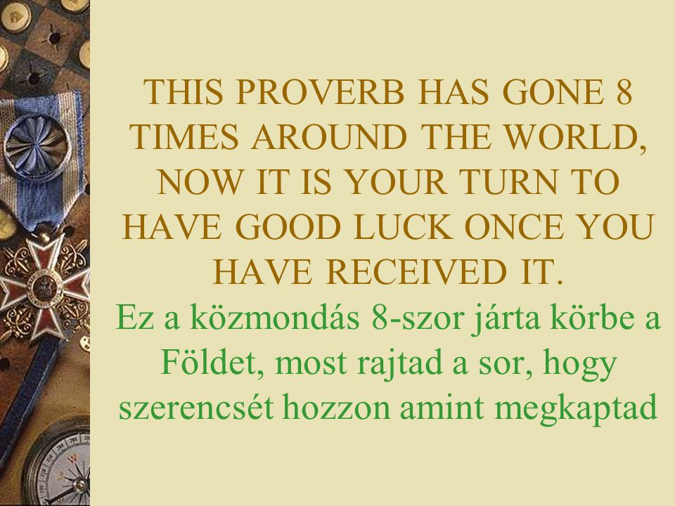 THIS PROVERB HAS GONE 8 TIMES AROUND THE WORLD, NOW IT IS YOUR TURN TO HAVE GOOD LUCK ONCE YOU HAVE RECEIVED IT. Ez a közmondás 8-szor járta körbe a F
