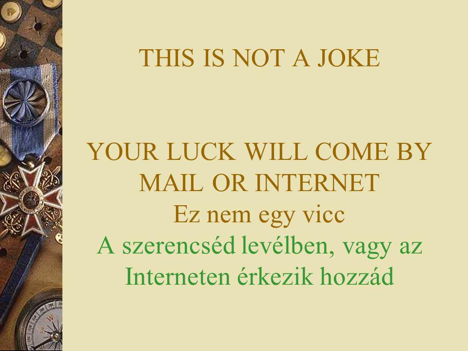 THIS IS NOT A JOKE YOUR LUCK WILL COME BY MAIL OR INTERNET Ez nem egy vicc A szerencséd levélben, vagy az Interneten érkezik hozzád
