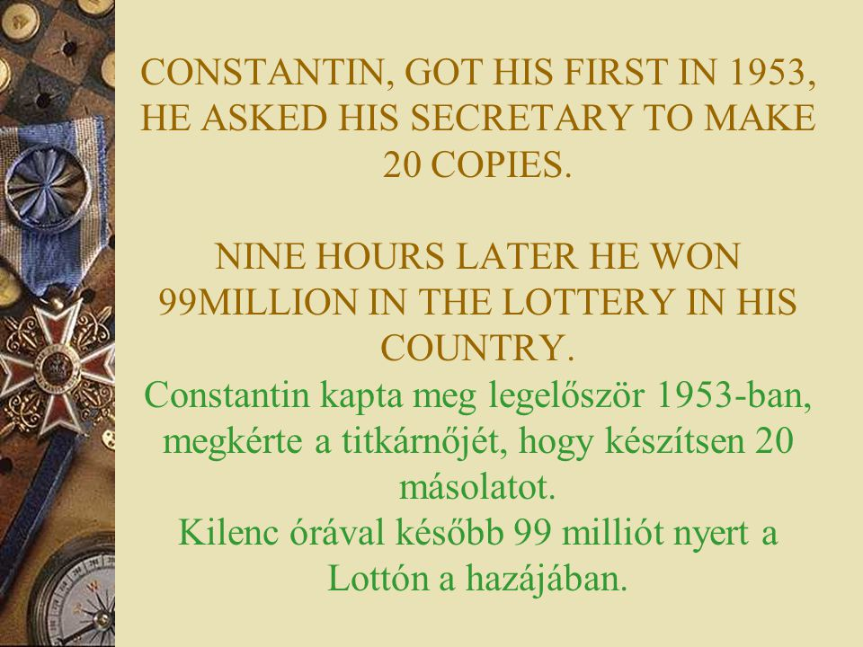 CONSTANTIN, GOT HIS FIRST IN 1953, HE ASKED HIS SECRETARY TO MAKE 20 COPIES. NINE HOURS LATER HE WON 99MILLION IN THE LOTTERY IN HIS COUNTRY. Constant