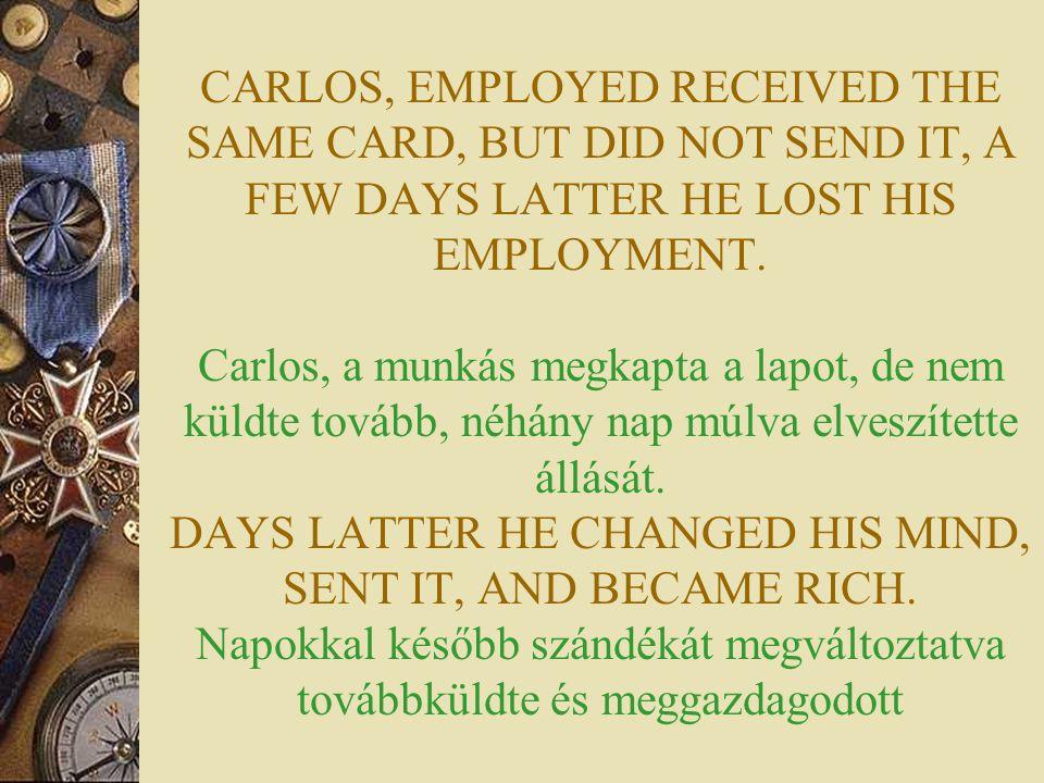 CARLOS, EMPLOYED RECEIVED THE SAME CARD, BUT DID NOT SEND IT, A FEW DAYS LATTER HE LOST HIS EMPLOYMENT. Carlos, a munkás megkapta a lapot, de nem küld