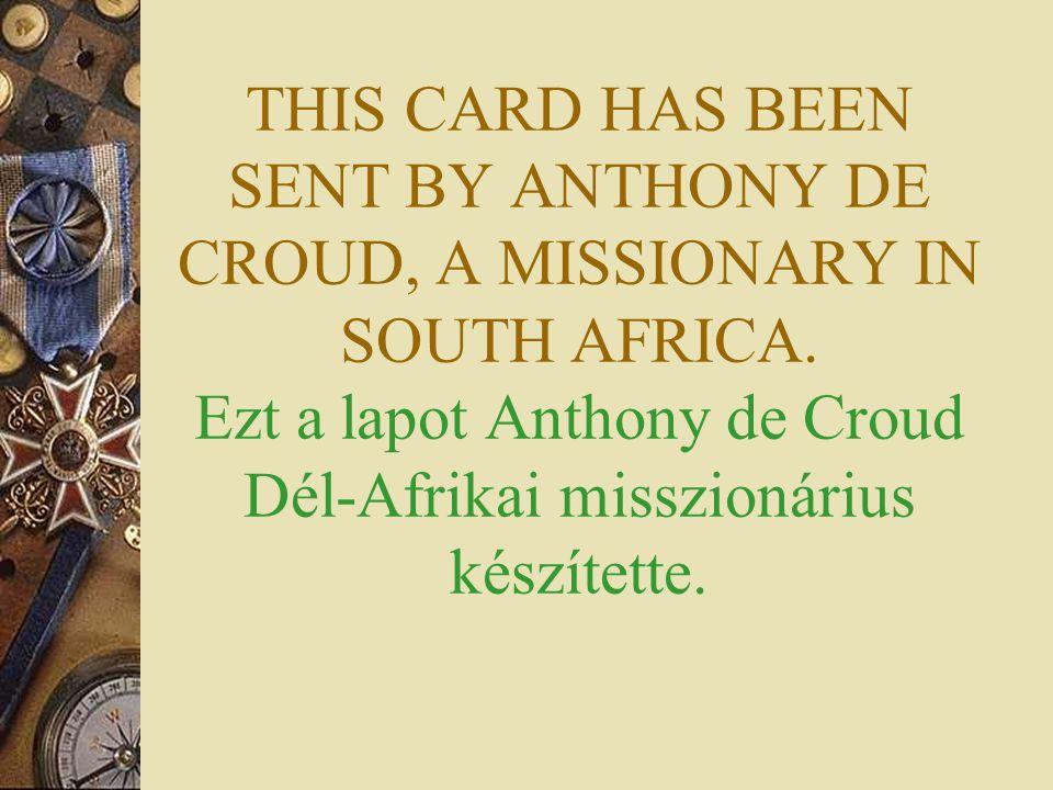 THIS CARD HAS BEEN SENT BY ANTHONY DE CROUD, A MISSIONARY IN SOUTH AFRICA. Ezt a lapot Anthony de Croud Dél-Afrikai misszionárius készítette.