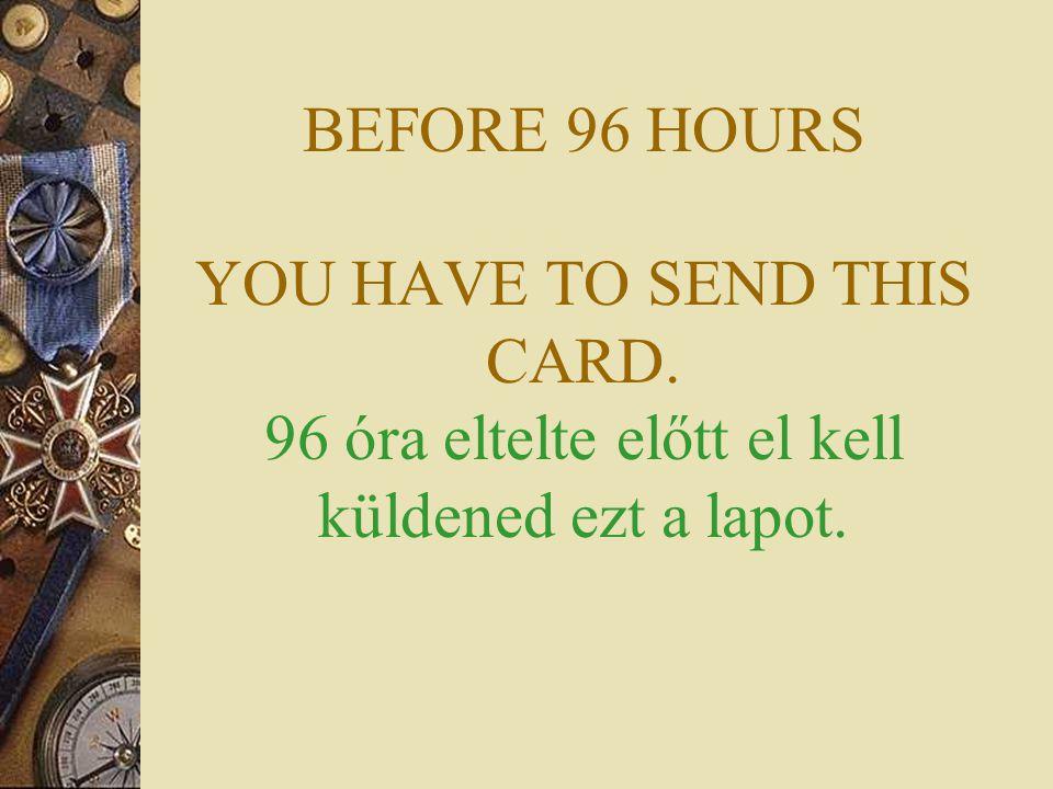 BEFORE 96 HOURS YOU HAVE TO SEND THIS CARD. 96 óra eltelte előtt el kell küldened ezt a lapot.