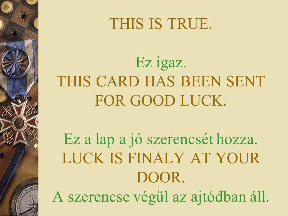THIS IS TRUE. Ez igaz. THIS CARD HAS BEEN SENT FOR GOOD LUCK. Ez a lap a jó szerencsét hozza. LUCK IS FINALY AT YOUR DOOR. A szerencse végül az ajtódb