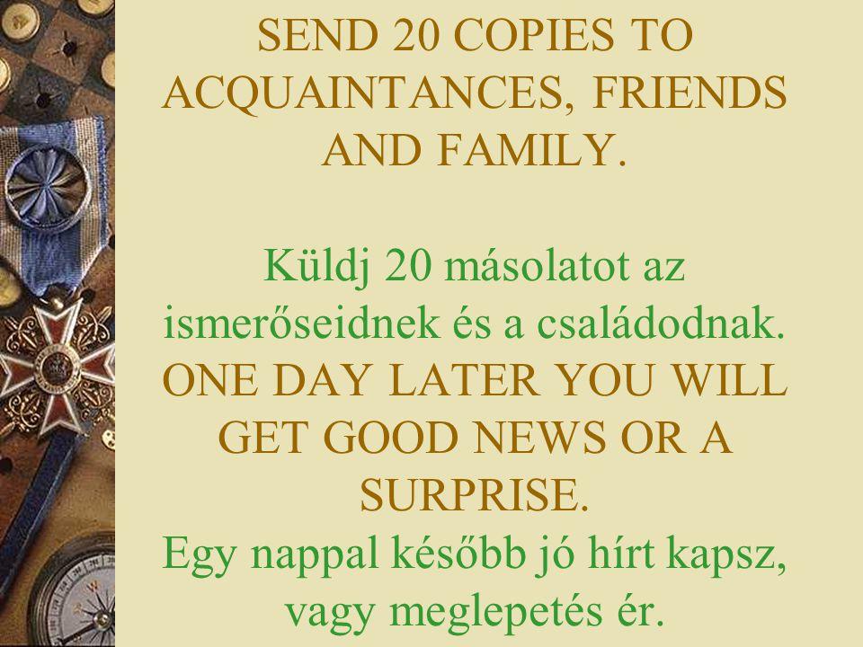 SEND 20 COPIES TO ACQUAINTANCES, FRIENDS AND FAMILY. Küldj 20 másolatot az ismerőseidnek és a családodnak. ONE DAY LATER YOU WILL GET GOOD NEWS OR A S