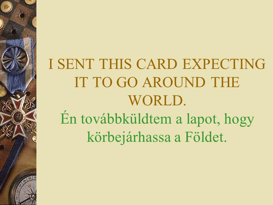 I SENT THIS CARD EXPECTING IT TO GO AROUND THE WORLD. Én továbbküldtem a lapot, hogy körbejárhassa a Földet.