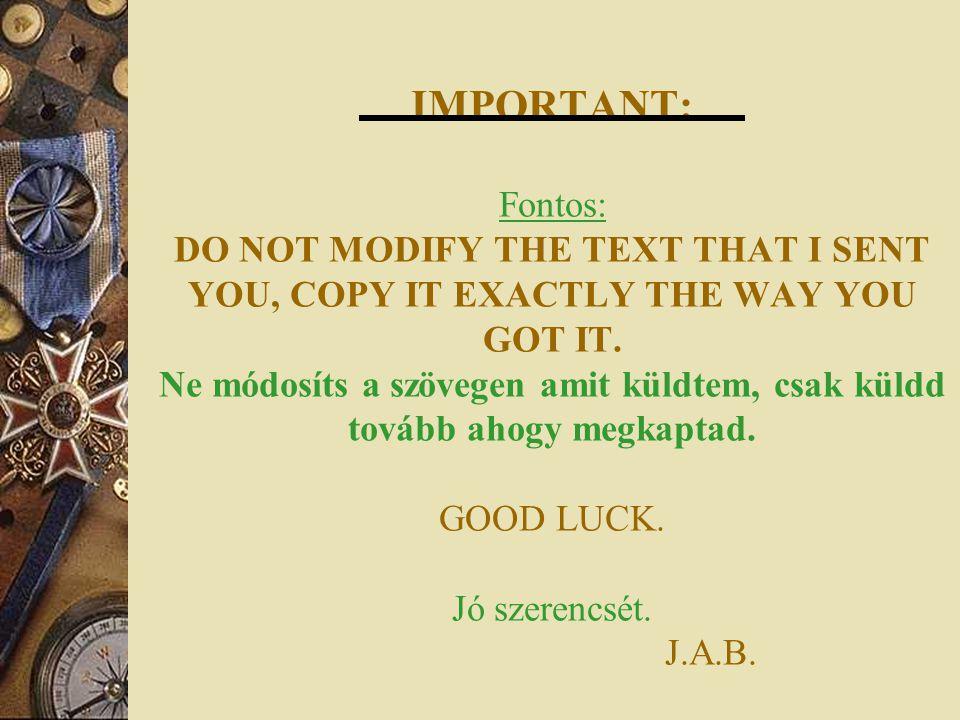 IMPORTANT: Fontos: DO NOT MODIFY THE TEXT THAT I SENT YOU, COPY IT EXACTLY THE WAY YOU GOT IT. Ne módosíts a szövegen amit küldtem, csak küldd tovább