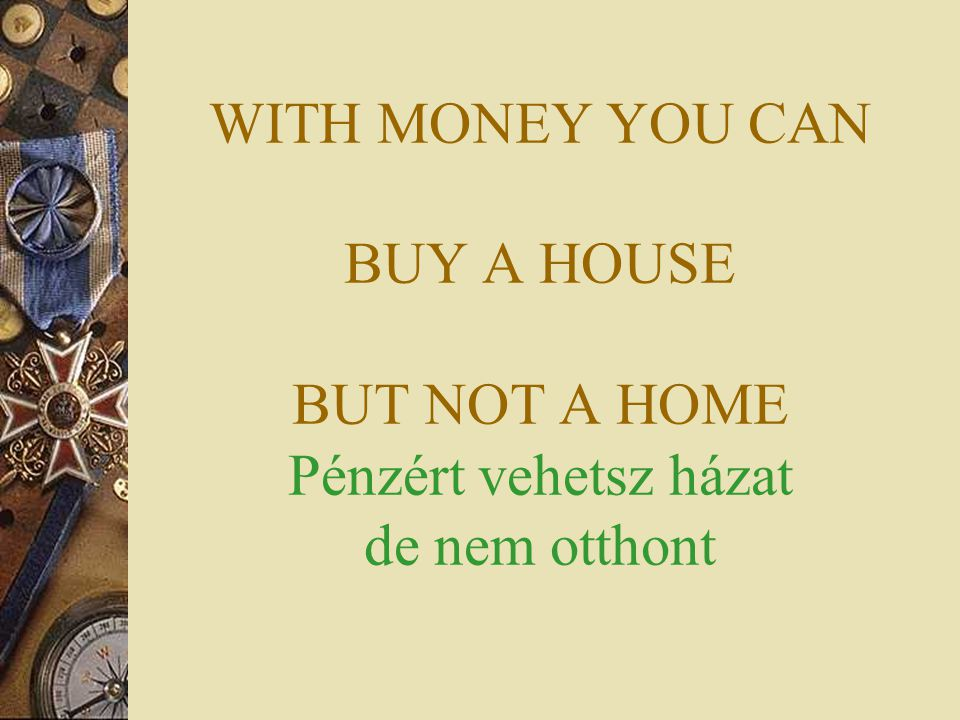 WITH MONEY YOU CAN BUY A HOUSE BUT NOT A HOME Pénzért vehetsz házat de nem otthont