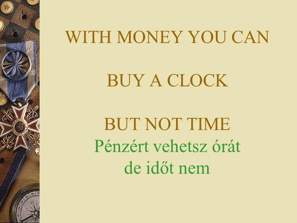 WITH MONEY YOU CAN BUY A CLOCK BUT NOT TIME Pénzért vehetsz órát de időt nem
