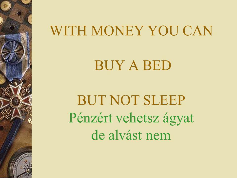 WITH MONEY YOU CAN BUY A BED BUT NOT SLEEP Pénzért vehetsz ágyat de alvást nem