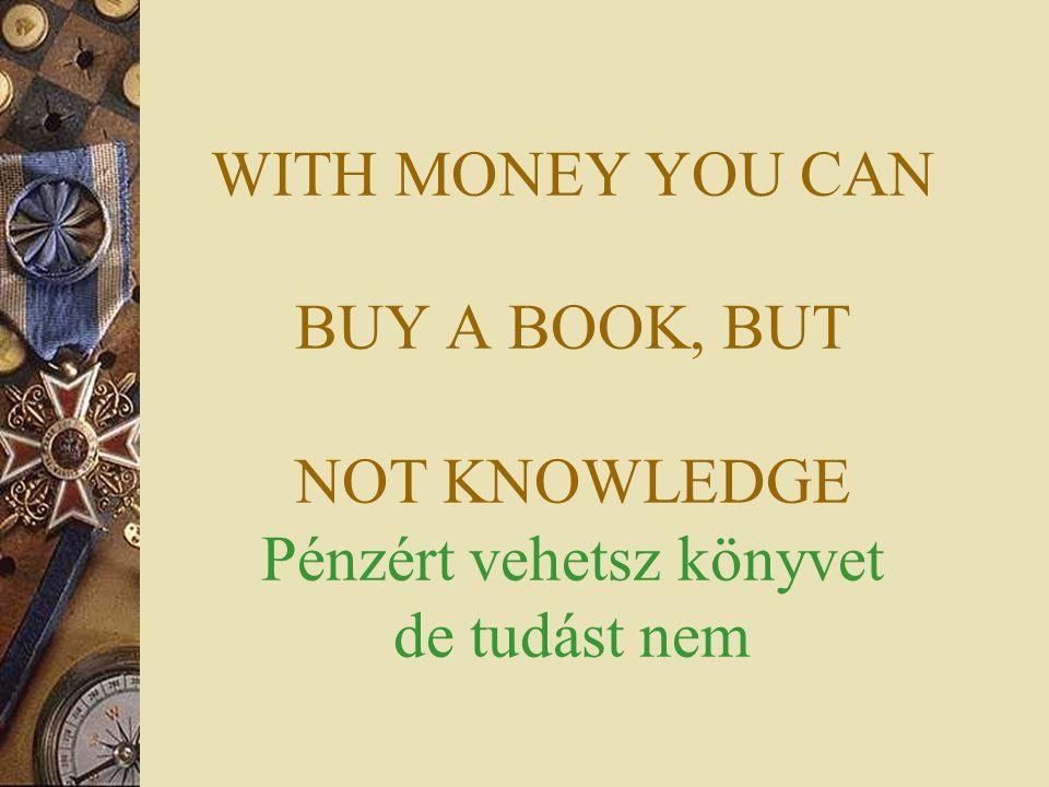 WITH MONEY YOU CAN BUY A BOOK, BUT NOT KNOWLEDGE Pénzért vehetsz könyvet de tudást nem