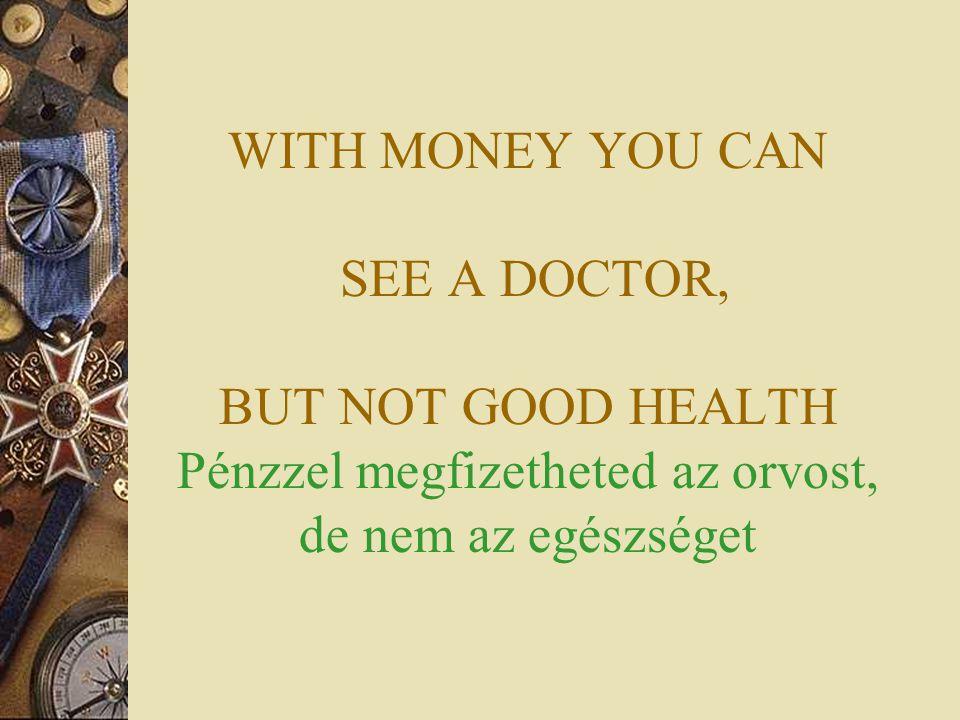 WITH MONEY YOU CAN SEE A DOCTOR, BUT NOT GOOD HEALTH Pénzzel megfizetheted az orvost, de nem az egészséget