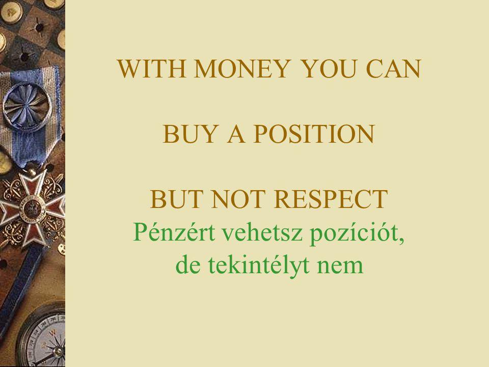 WITH MONEY YOU CAN BUY A POSITION BUT NOT RESPECT Pénzért vehetsz pozíciót, de tekintélyt nem