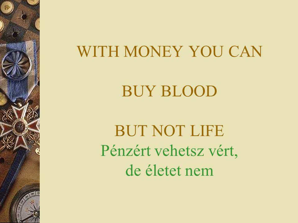 WITH MONEY YOU CAN BUY BLOOD BUT NOT LIFE Pénzért vehetsz vért, de életet nem