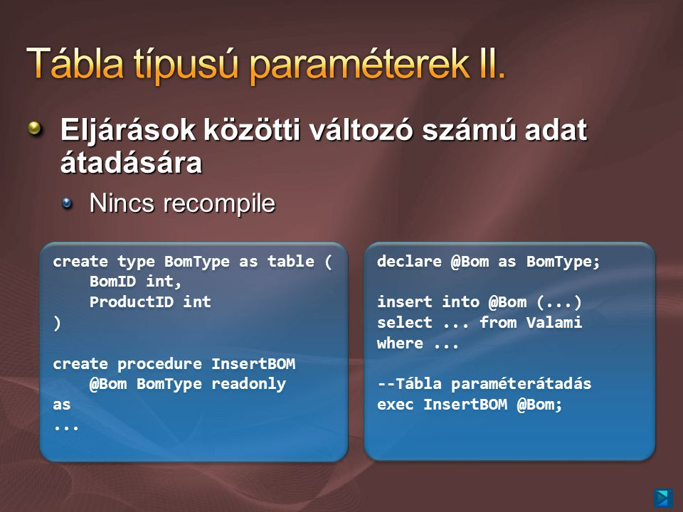 Eljárások közötti változó számú adat átadására Nincs recompile create type BomType as table ( BomID int, ProductID int ) create procedure InsertBOM @Bom BomType readonly as...