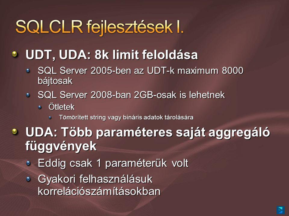 UDT, UDA: 8k limit feloldása SQL Server 2005-ben az UDT-k maximum 8000 bájtosak SQL Server 2008-ban 2GB-osak is lehetnek Ötletek Tömörített string vagy bináris adatok tárolására UDA: Több paraméteres saját aggregáló függvények Eddig csak 1 paraméterük volt Gyakori felhasználásuk korrelációszámításokban