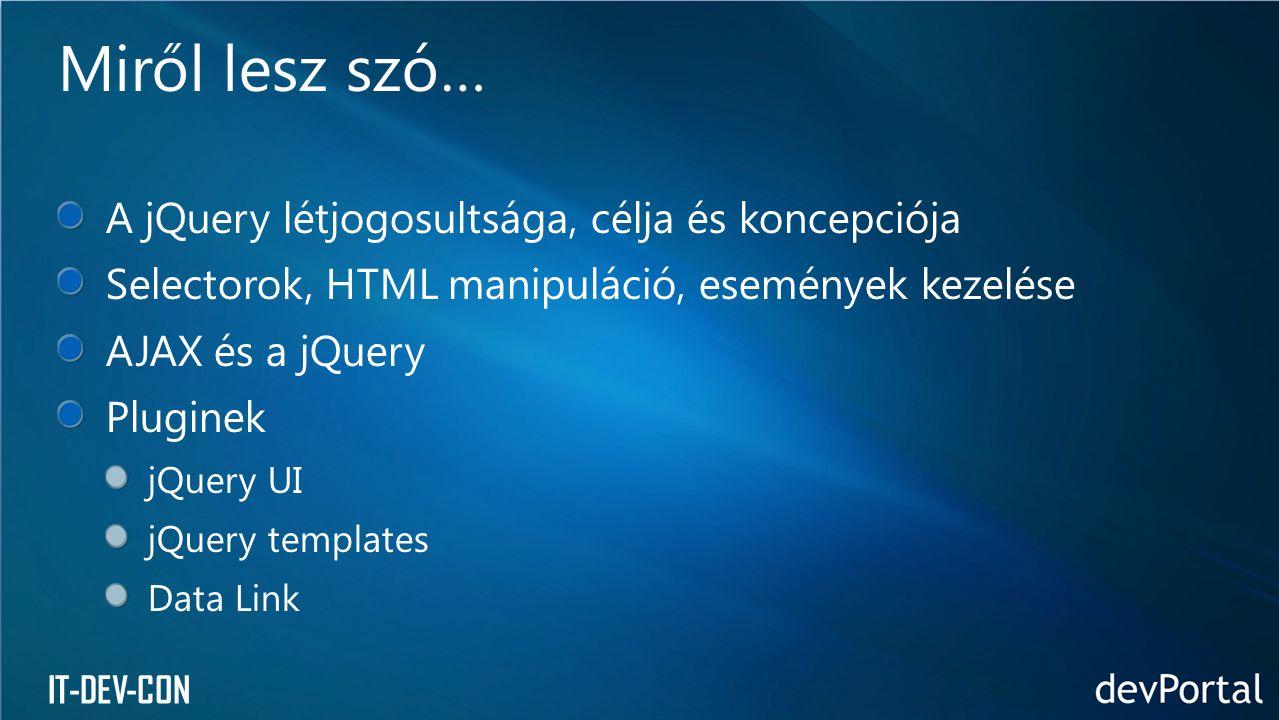 IT-DEV-CON 2006 óta Nyílt forráskódú JavaScript könyvtár Egyszerű interakció a HTML-lel Rengeteg plugin Microsoft is fejleszt pluginokat Visual Studióban van IntelliSense támogatás Kis történelem The Write Less, Do More, JavaScript Library John Resig