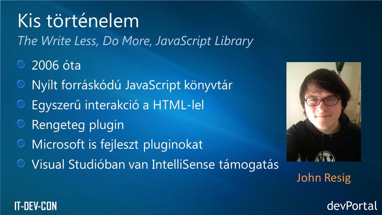 IT-DEV-CON 2006 óta Nyílt forráskódú JavaScript könyvtár Egyszerű interakció a HTML-lel Rengeteg plugin Microsoft is fejleszt pluginokat Visual Studió