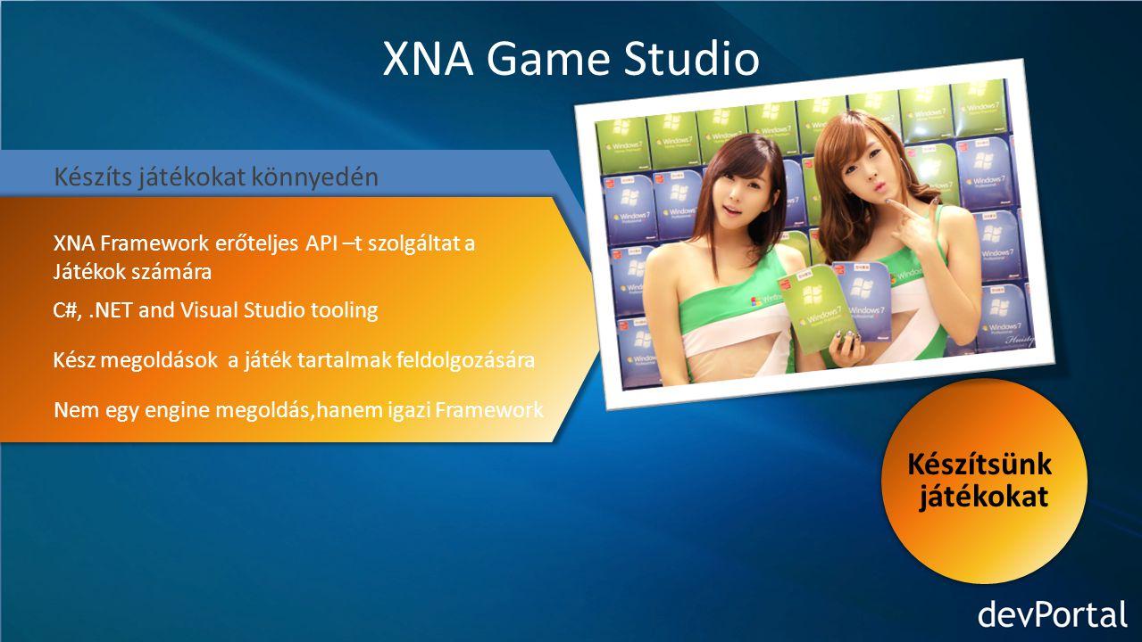 XNA Game Studio Készíts játékokat könnyedén XNA Framework erőteljes API –t szolgáltat a Játékok számára C#,.NET and Visual Studio tooling Kész megoldások a játék tartalmak feldolgozására Nem egy engine megoldás,hanem igazi Framework Készítsünk játékokat